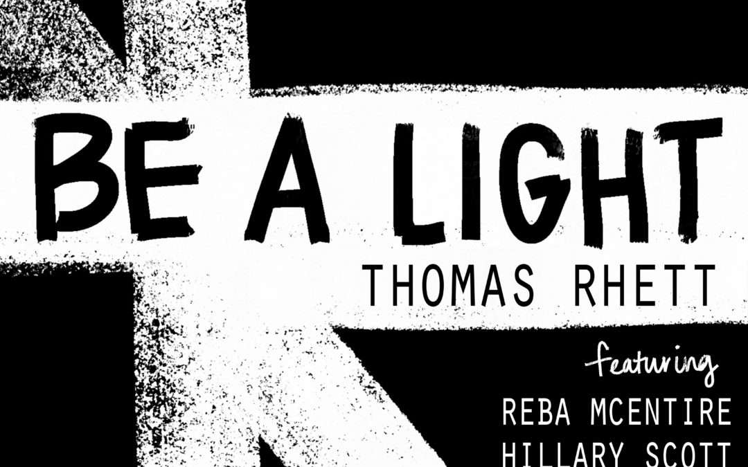 "THOMAS RHETT SHINES WITH ""BE A LIGHT"" FEATURING ALL-STAR COLLABORATORS REBA MCENTIRE, HILLARY SCOTT, CHRIS TOMLIN AND KEITH URBAN"